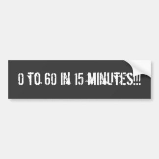 0 to 60 in 15 minutes!!! Bumper sticker