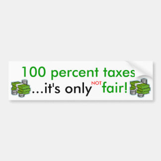 100 percent taxes... - bumper sticker car bumper sticker