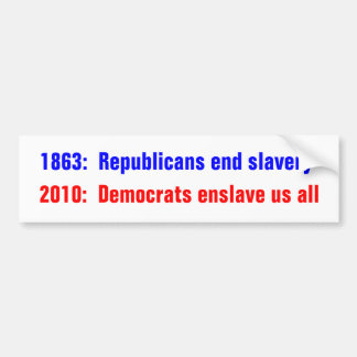 1863:  Republicans end slavery, 2010:  Democrat... Bumper Sticker
