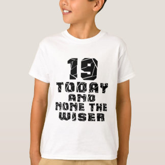 19 Today And None The Wiser T-Shirt