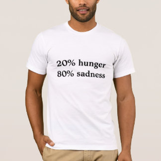 20% hunger 80% sadness T-Shirt