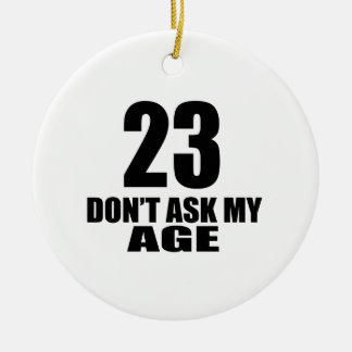 23 Do Not Ask My Age Birthday Designs Ceramic Ornament