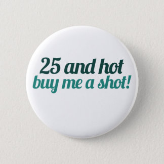 25 and HOT buy me a SHOT 2 Inch Round Button
