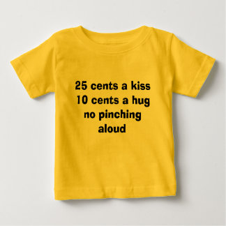 25 cents a kiss10 cents a hugno pinching aloud baby T-Shirt