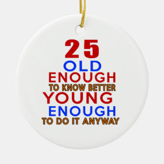 25 old enough to know better young enough to do an round ceramic ornament