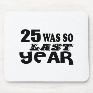 25 So Was So Last Year Birthday Designs Mouse Pad