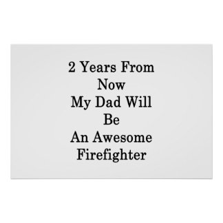 2 Years From Now My Dad Will Be An Awesome Firefig Poster