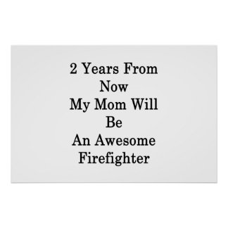 2 Years From Now My Mom Will Be An Awesome Firefig Poster