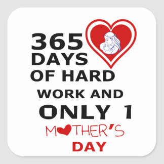 365 Days Of hard Work And Only 1 Mothers Day Square Sticker