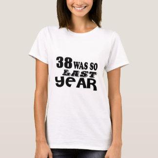 38 So Was So Last Year Birthday Designs T-Shirt