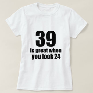 39 Is Great When You Look Birthday T-Shirt
