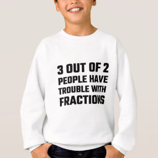 3 Out Of 2 People Have Trouble With Fractions Sweatshirt