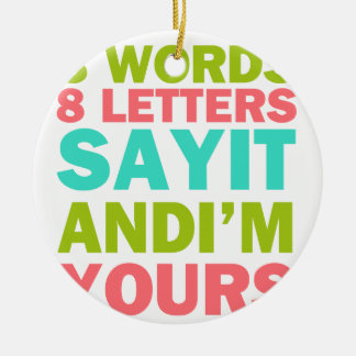 3 Words 8 Letters Say it And I'm Yours Round Ceramic Ornament