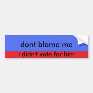 3errr dont blame me i didn t vote for him bumper sticker