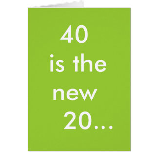 40 is the new  20... card