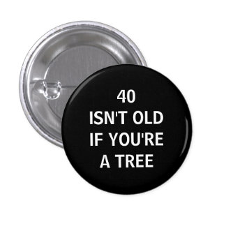 40 ISN'T OLD IF YOU'RE A TREE 1 INCH ROUND BUTTON