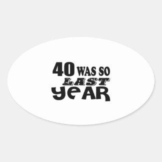 40 So Was So Last Year Birthday Designs Oval Sticker