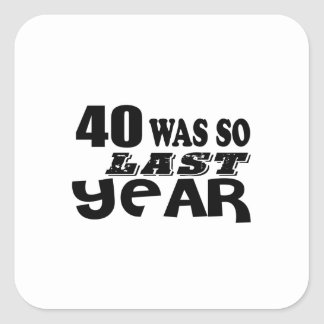 40 So Was So Last Year Birthday Designs Square Sticker