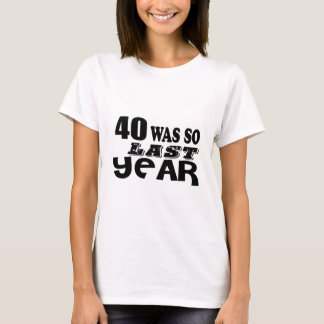 40 So Was So Last Year Birthday Designs T-Shirt