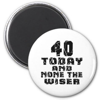 40 Today And None The Wiser 2 Inch Round Magnet