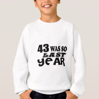 43 So Was So Last Year Birthday Designs Sweatshirt