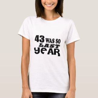 43 So Was So Last Year Birthday Designs T-Shirt