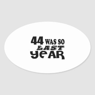 44 So Was So Last Year Birthday Designs Oval Sticker