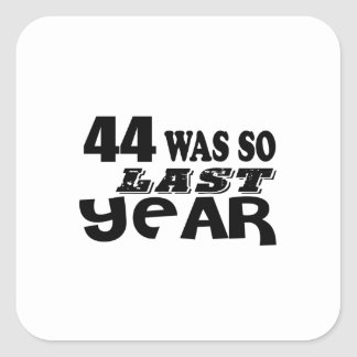 44 So Was So Last Year Birthday Designs Square Sticker