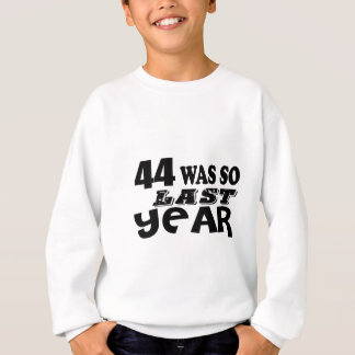 44 So Was So Last Year Birthday Designs Sweatshirt