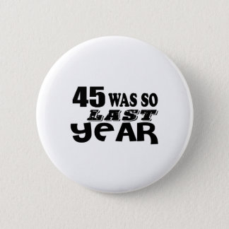 45 So Was So Last Year Birthday Designs 2 Inch Round Button