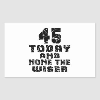 45 Today And None The Wiser