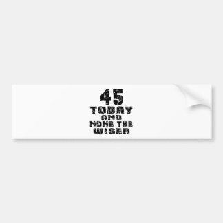 45 Today And None The Wiser Bumper Sticker