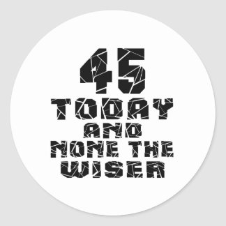 45 Today And None The Wiser Round Sticker