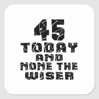 45 Today And None The Wiser Square Sticker
