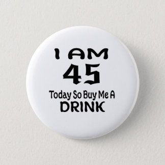 45 Today So Buy Me A Drink 2 Inch Round Button