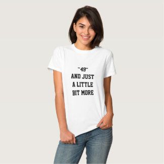 **49 AND A LITTLE BIT MORE** FIFTY FEMALE T-SHIRT