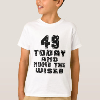 49 Today And None The Wiser T-Shirt