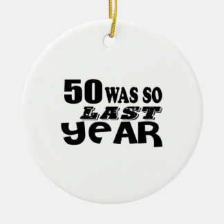 50 So Was So Last Year Birthday Designs Ceramic Ornament
