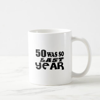 50 So Was So Last Year Birthday Designs Coffee Mug