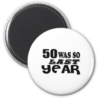 50 So Was So Last Year Birthday Designs Magnet