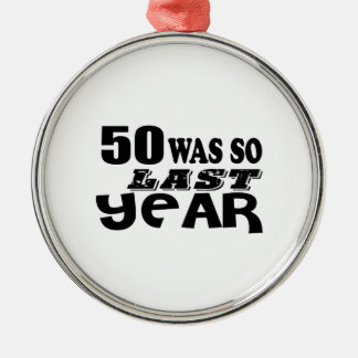 50 So Was So Last Year Birthday Designs Metal Ornament