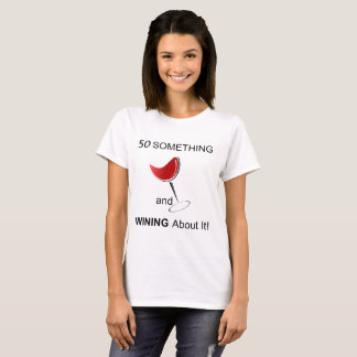 50 Something and Wining About It! T-Shirt