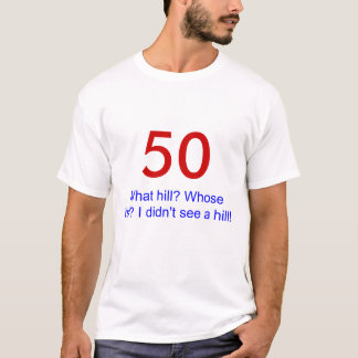 50, What hill? Whose hill? I didn't see a hill! T-Shirt