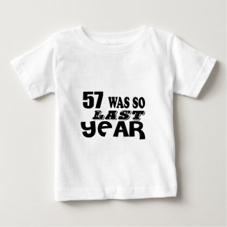 57 So Was So Last Year Birthday Designs Baby T-Shirt