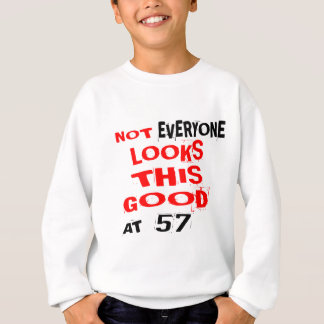 57aNot Every one Looks This Good At 57 Birthday De Sweatshirt