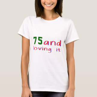 75 and loving it T-Shirt