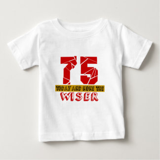 75 Today And None The Wiser Baby T-Shirt
