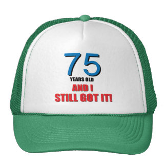 75 years old and I still got it! Trucker Hat