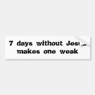 7 days without Jesus makes one weak Bumper Sticker