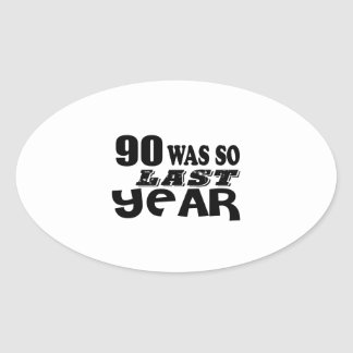 90 So Was So Last Year Birthday Designs Oval Sticker